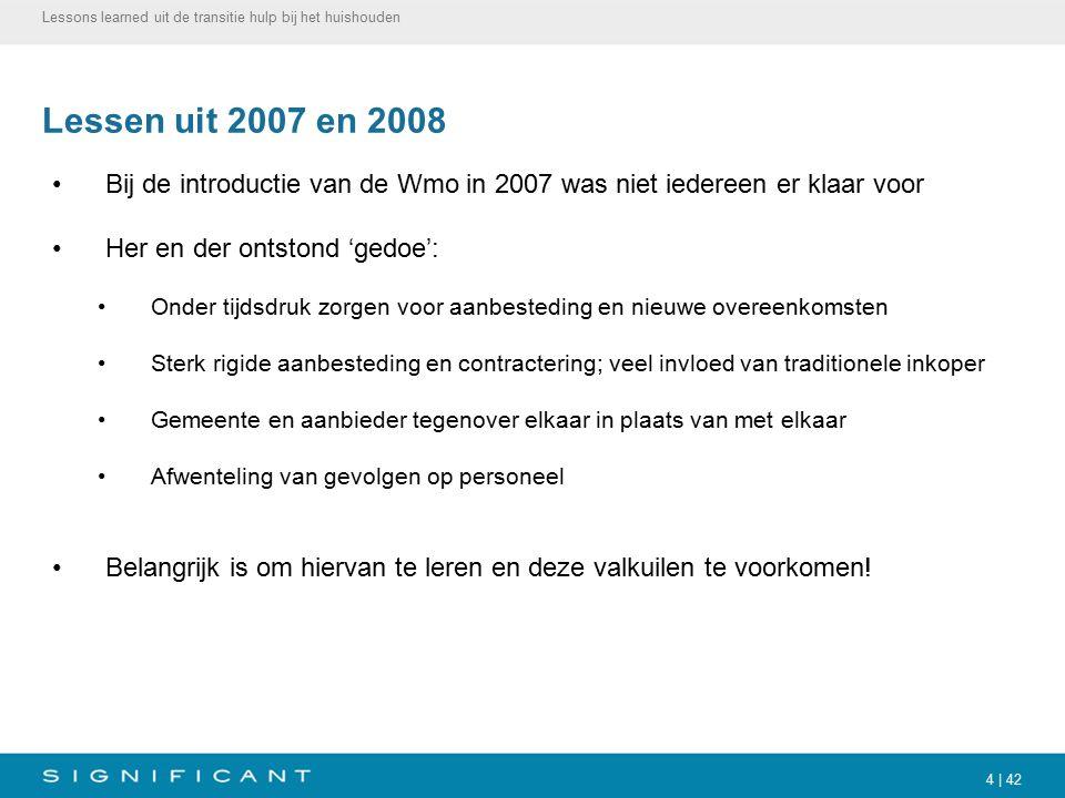 4 | 42 Lessen uit 2007 en 2008 Bij de introductie van de Wmo in 2007 was niet iedereen er klaar voor Her en der ontstond 'gedoe': Onder tijdsdruk zorg