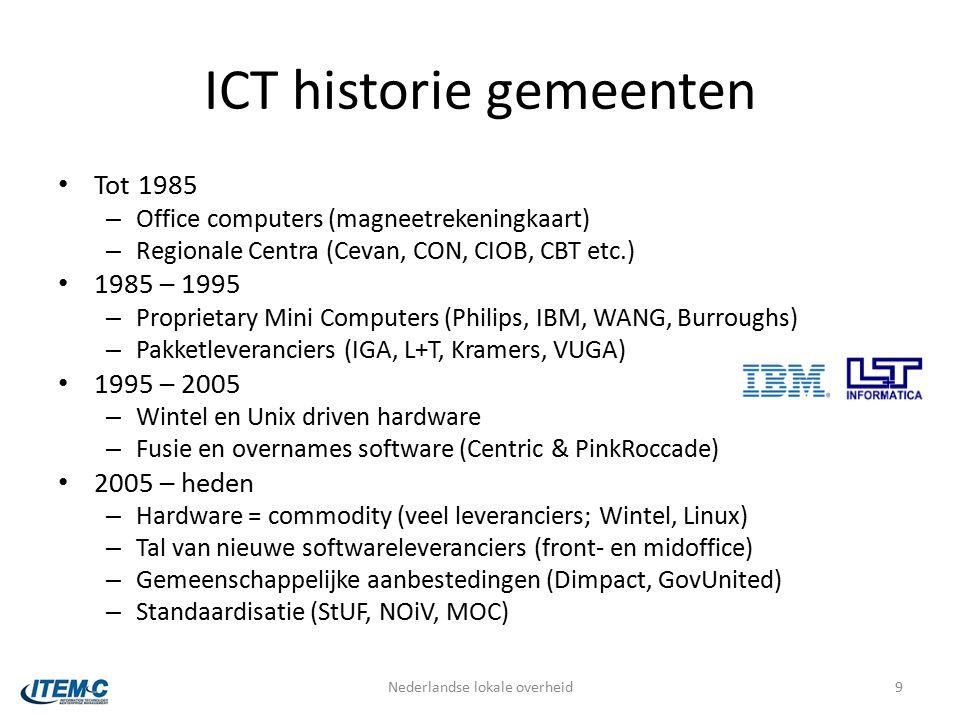 ICT historie gemeenten Tot 1985 – Office computers (magneetrekeningkaart) – Regionale Centra (Cevan, CON, CIOB, CBT etc.) 1985 – 1995 – Proprietary Mini Computers (Philips, IBM, WANG, Burroughs) – Pakketleveranciers (IGA, L+T, Kramers, VUGA) 1995 – 2005 – Wintel en Unix driven hardware – Fusie en overnames software (Centric & PinkRoccade) 2005 – heden – Hardware = commodity (veel leveranciers; Wintel, Linux) – Tal van nieuwe softwareleveranciers (front- en midoffice) – Gemeenschappelijke aanbestedingen (Dimpact, GovUnited) – Standaardisatie (StUF, NOiV, MOC) Nederlandse lokale overheid9