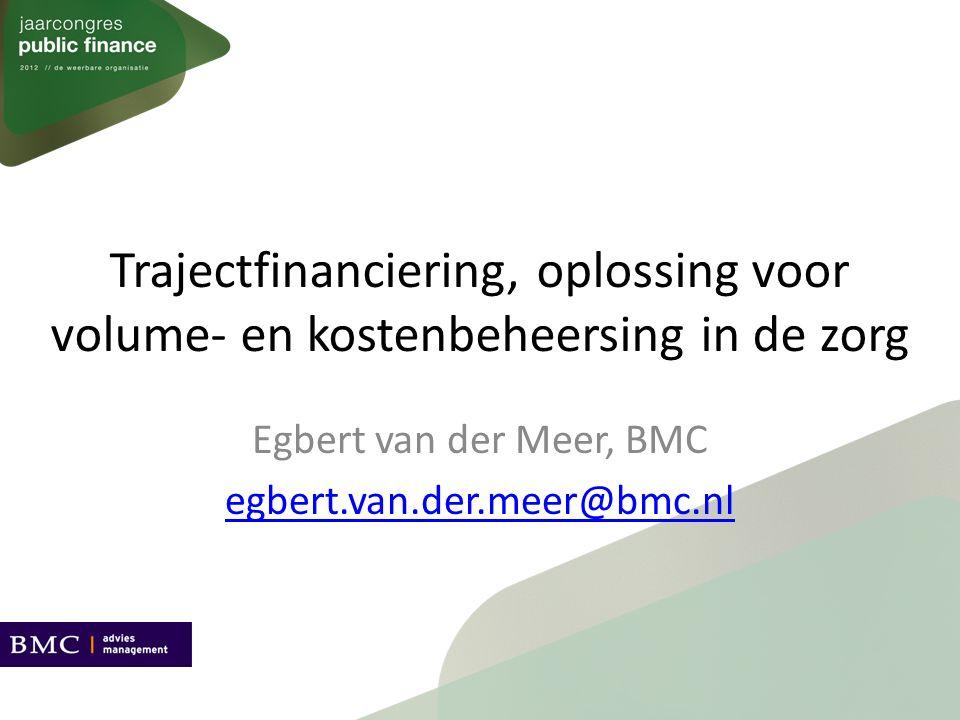 Trajectfinanciering, oplossing voor volume- en kostenbeheersing in de zorg Egbert van der Meer, BMC egbert.van.der.meer@bmc.nl