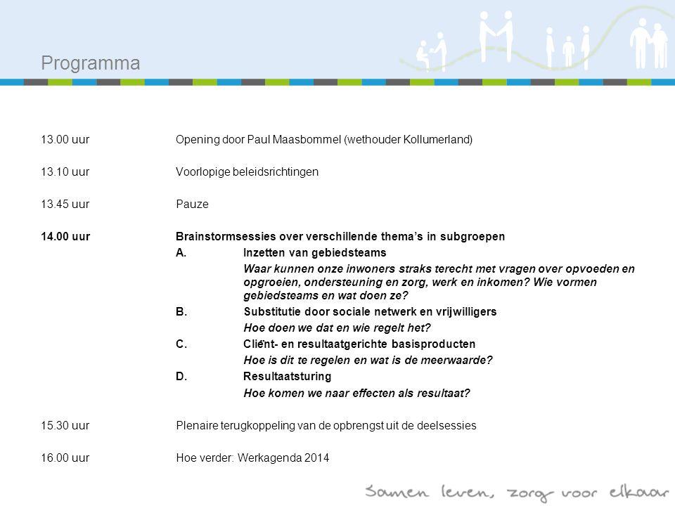 Programma 13.00 uurOpening door Paul Maasbommel (wethouder Kollumerland) 13.10 uurVoorlopige beleidsrichtingen 13.45 uurPauze 14.00 uurBrainstormsessies over verschillende thema's in subgroepen A.Inzetten van gebiedsteams Waar kunnen onze inwoners straks terecht met vragen over opvoeden en opgroeien, ondersteuning en zorg, werk en inkomen.