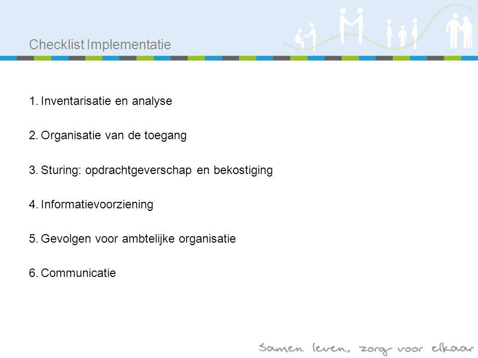 Checklist Implementatie 1.Inventarisatie en analyse 2.Organisatie van de toegang 3.Sturing: opdrachtgeverschap en bekostiging 4.Informatievoorziening 5.Gevolgen voor ambtelijke organisatie 6.Communicatie