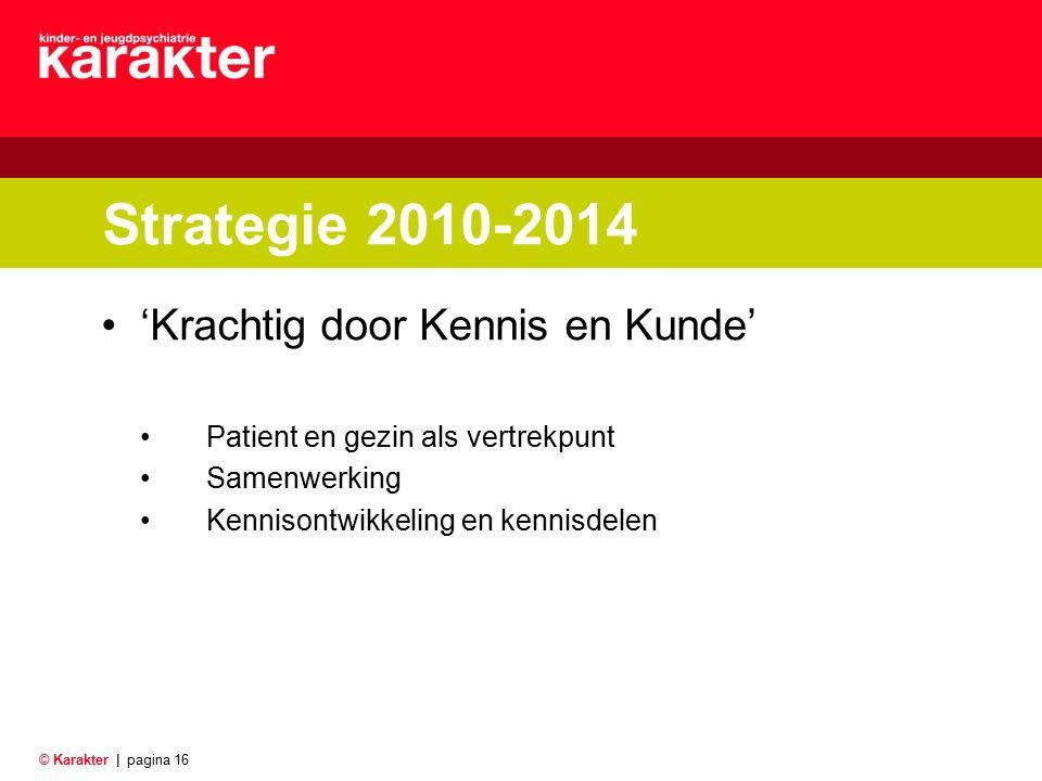 © Karakter |pagina 16 Strategie 2010-2014 'Krachtig door Kennis en Kunde' Patient en gezin als vertrekpunt Samenwerking Kennisontwikkeling en kennisde