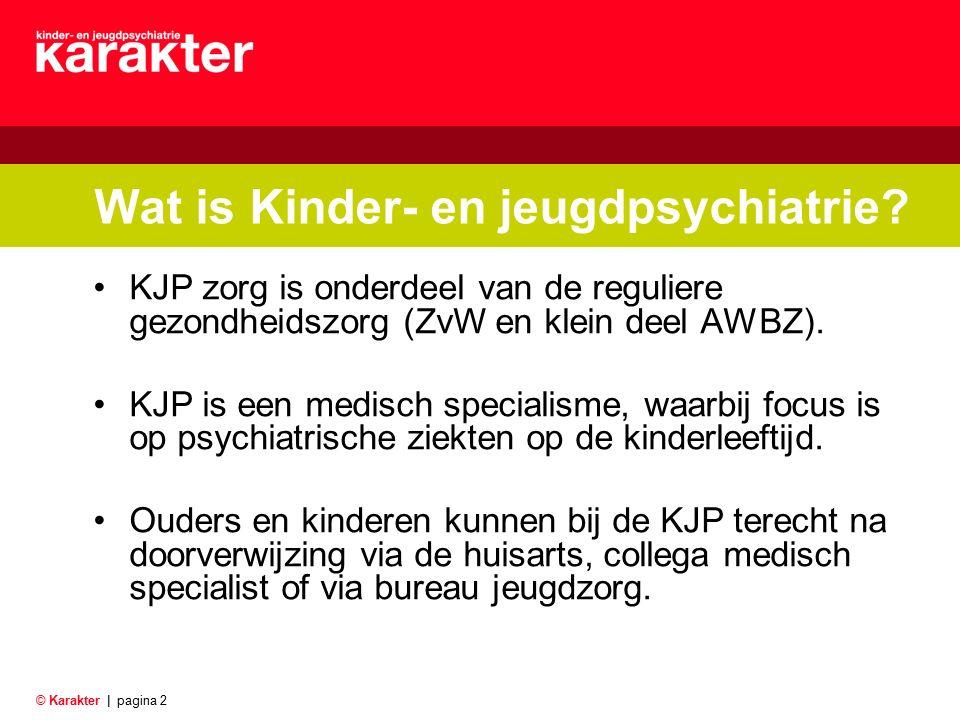 © Karakter |pagina 2 Wat is Kinder- en jeugdpsychiatrie? KJP zorg is onderdeel van de reguliere gezondheidszorg (ZvW en klein deel AWBZ). KJP is een m