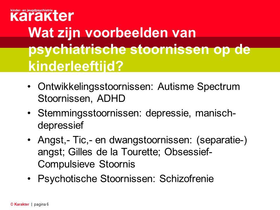 © Karakter |pagina 6 Wat zijn voorbeelden van psychiatrische stoornissen op de kinderleeftijd? Ontwikkelingsstoornissen: Autisme Spectrum Stoornissen,