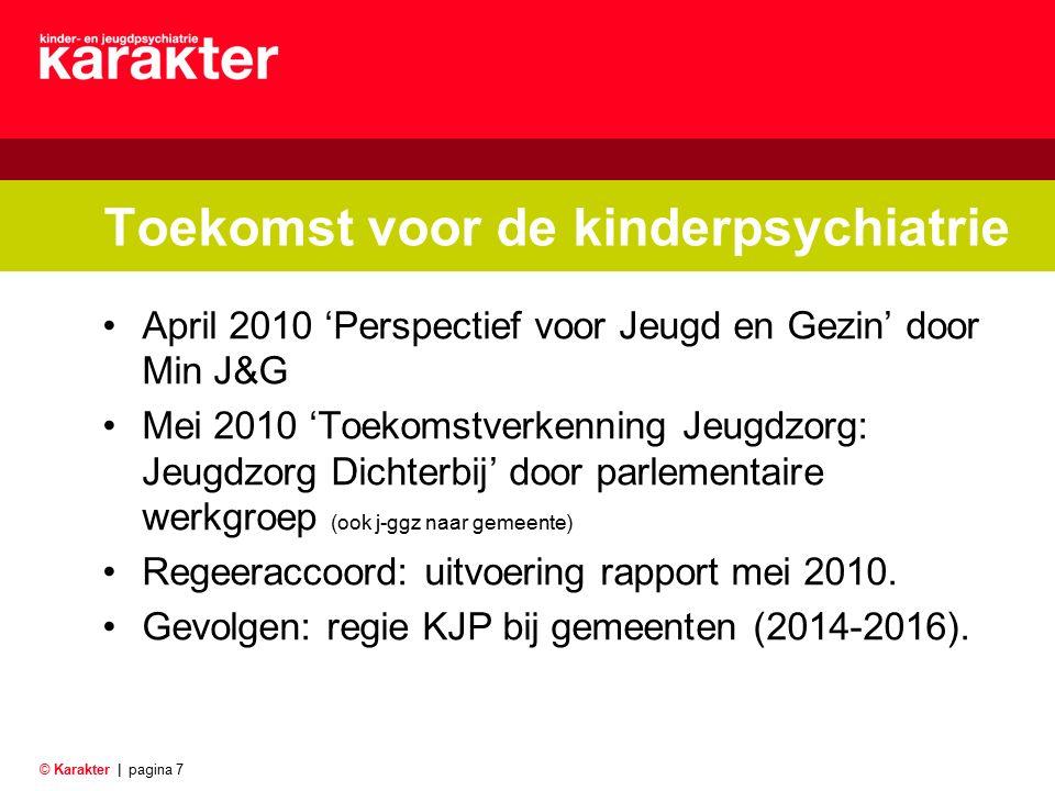 © Karakter |pagina 7 Toekomst voor de kinderpsychiatrie April 2010 'Perspectief voor Jeugd en Gezin' door Min J&G Mei 2010 'Toekomstverkenning Jeugdzo