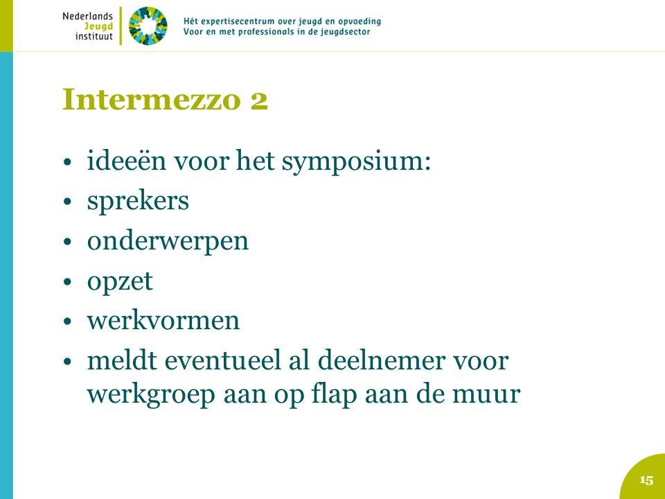 Intermezzo 2 ideeën voor het symposium: sprekers onderwerpen opzet werkvormen meldt eventueel al deelnemer voor werkgroep aan op flap aan de muur 15