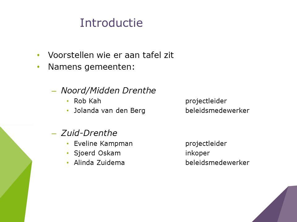 Introductie Voorstellen wie er aan tafel zit Namens gemeenten: – Noord/Midden Drenthe Rob Kah projectleider Jolanda van den Berg beleidsmedewerker – Zuid-Drenthe Eveline Kampmanprojectleider Sjoerd Oskaminkoper Alinda Zuidemabeleidsmedewerker