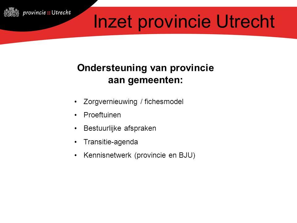 Ondersteuning van provincie aan gemeenten: Zorgvernieuwing / fichesmodel Proeftuinen Bestuurlijke afspraken Transitie-agenda Kennisnetwerk (provincie en BJU) Inzet provincie Utrecht