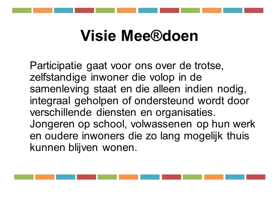 Visie Mee®doen Participatie gaat voor ons over de trotse, zelfstandige inwoner die volop in de samenleving staat en die alleen indien nodig, integraal geholpen of ondersteund wordt door verschillende diensten en organisaties.