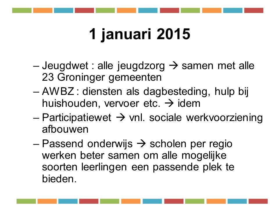 1 januari 2015 –Jeugdwet : alle jeugdzorg  samen met alle 23 Groninger gemeenten –AWBZ : diensten als dagbesteding, hulp bij huishouden, vervoer etc.