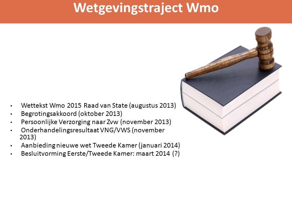 Wettekst Wmo 2015 Raad van State (augustus 2013) Begrotingsakkoord (oktober 2013) Persoonlijke Verzorging naar Zvw (november 2013) Onderhandelingsresultaat VNG/VWS (november 2013) Aanbieding nieuwe wet Tweede Kamer (januari 2014) Besluitvorming Eerste/Tweede Kamer: maart 2014 (?) Wetgevingstraject Wmo