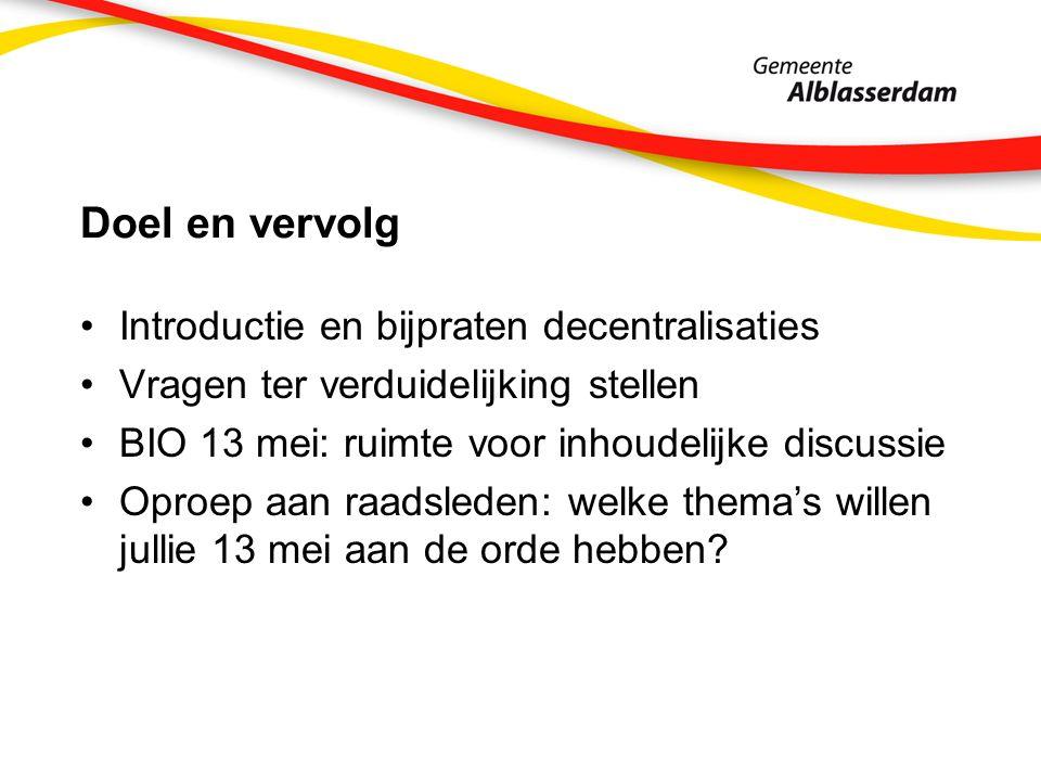 Doel en vervolg Introductie en bijpraten decentralisaties Vragen ter verduidelijking stellen BIO 13 mei: ruimte voor inhoudelijke discussie Oproep aan raadsleden: welke thema's willen jullie 13 mei aan de orde hebben?