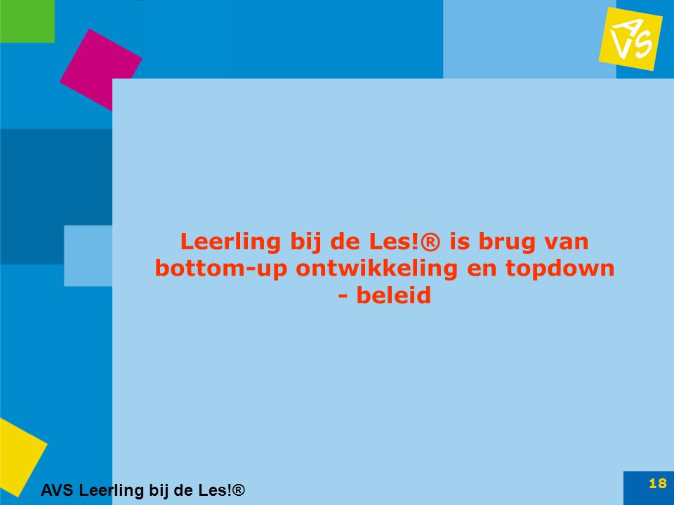 AVS Leerling bij de Les!® 18 Leerling bij de Les!® is brug van bottom-up ontwikkeling en topdown - beleid