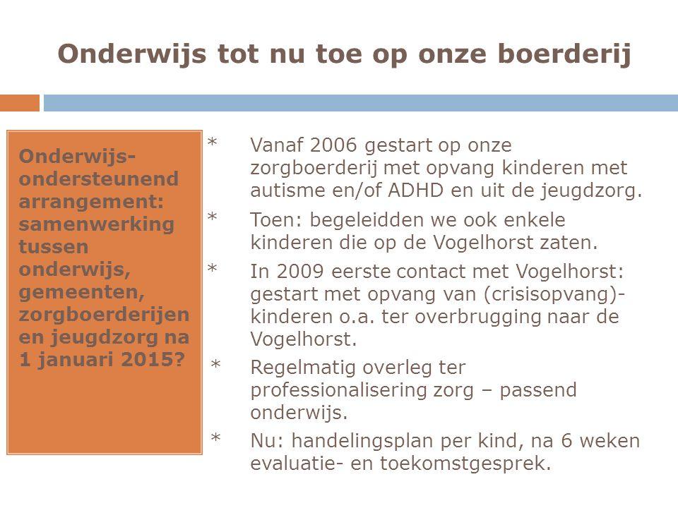 Onderwijs tot nu toe op onze boerderij Onderwijs- ondersteunend arrangement: samenwerking tussen onderwijs, gemeenten, zorgboerderijen en jeugdzorg na 1 januari 2015.