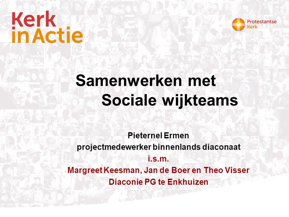 Samenwerken met Sociale wijkteams Pieternel Ermen projectmedewerker binnenlands diaconaat i.s.m. Margreet Keesman, Jan de Boer en Theo Visser Diaconie