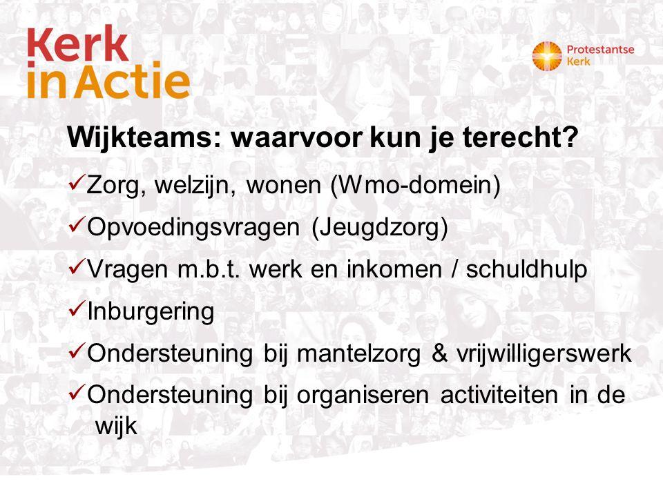Wijkteams: waarvoor kun je terecht? Zorg, welzijn, wonen (Wmo-domein) Opvoedingsvragen (Jeugdzorg) Vragen m.b.t. werk en inkomen / schuldhulp Inburger