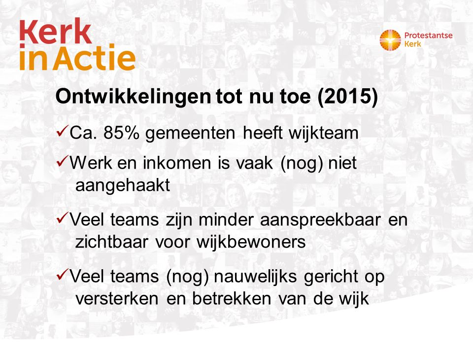 Ontwikkelingen tot nu toe (2015) Ca. 85% gemeenten heeft wijkteam Werk en inkomen is vaak (nog) niet aangehaakt Veel teams zijn minder aanspreekbaar e