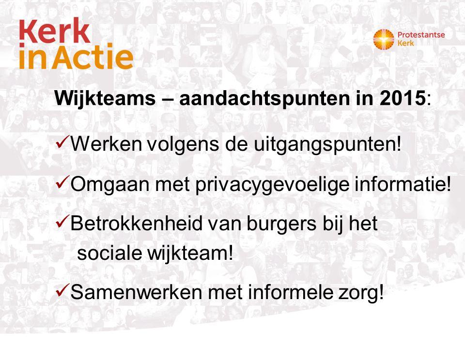 Wijkteams – aandachtspunten in 2015: Werken volgens de uitgangspunten! Omgaan met privacygevoelige informatie! Betrokkenheid van burgers bij het socia