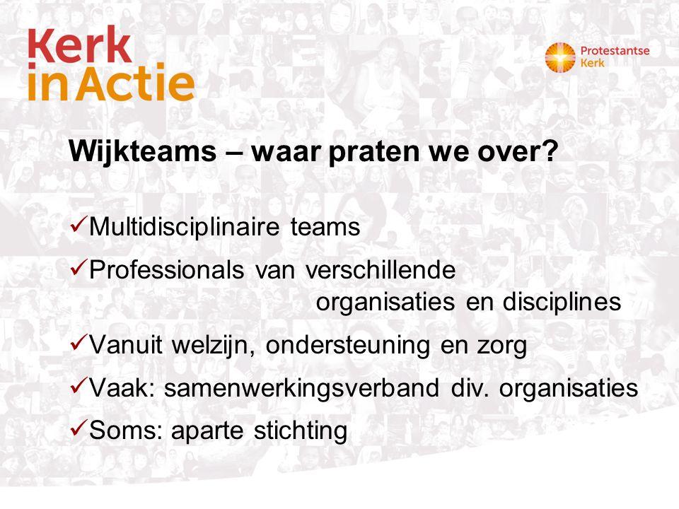Wijkteams – waar praten we over? Multidisciplinaire teams Professionals van verschillende organisaties en disciplines Vanuit welzijn, ondersteuning en