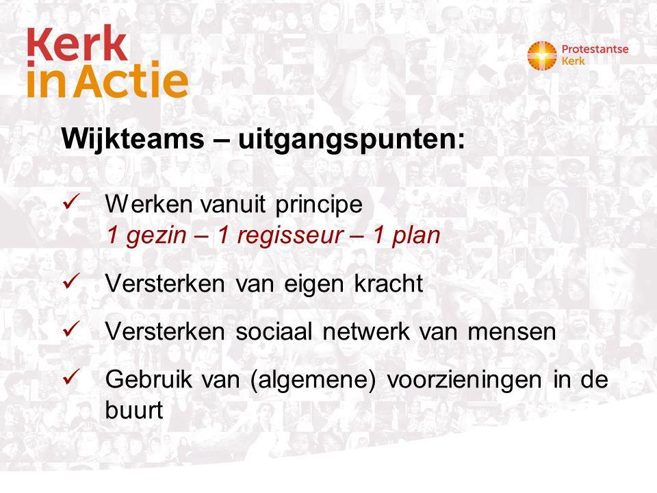 Wijkteams – uitgangspunten: Werken vanuit principe 1 gezin – 1 regisseur – 1 plan Versterken van eigen kracht Versterken sociaal netwerk van mensen Ge