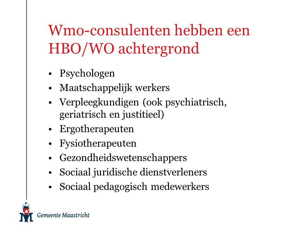 Wmo-consulenten hebben een HBO/WO achtergrond Psychologen Maatschappelijk werkers Verpleegkundigen (ook psychiatrisch, geriatrisch en justitieel) Ergotherapeuten Fysiotherapeuten Gezondheidswetenschappers Sociaal juridische dienstverleners Sociaal pedagogisch medewerkers