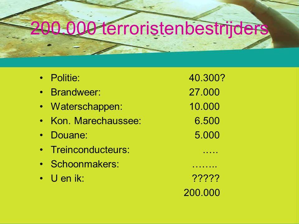 200.000 terroristenbestrijders Politie:40.300. Brandweer:27.000 Waterschappen:10.000 Kon.