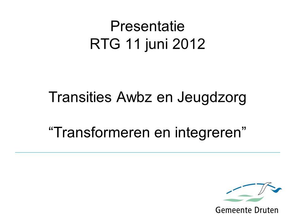 Presentatie RTG 11 juni 2012 Transities Awbz en Jeugdzorg Transformeren en integreren