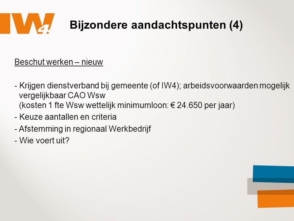 Bijzondere aandachtspunten (4) Beschut werken – nieuw - Krijgen dienstverband bij gemeente (of IW4); arbeidsvoorwaarden mogelijk vergelijkbaar CAO Wsw (kosten 1 fte Wsw wettelijk minimumloon: € 24.650 per jaar) - Keuze aantallen en criteria - Afstemming in regionaal Werkbedrijf - Wie voert uit