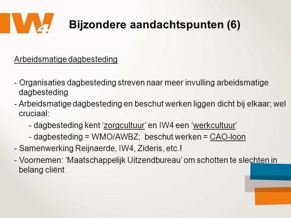 Bijzondere aandachtspunten (6) Arbeidsmatige dagbesteding - Organisaties dagbesteding streven naar meer invulling arbeidsmatige dagbesteding - Arbeidsmatige dagbesteding en beschut werken liggen dicht bij elkaar; wel cruciaal: - dagbesteding kent 'zorgcultuur' en IW4 een 'werkcultuur' - dagbesteding = WMO/AWBZ; beschut werken = CAO-loon - Samenwerking Reijnaerde, IW4, Zideris, etc..