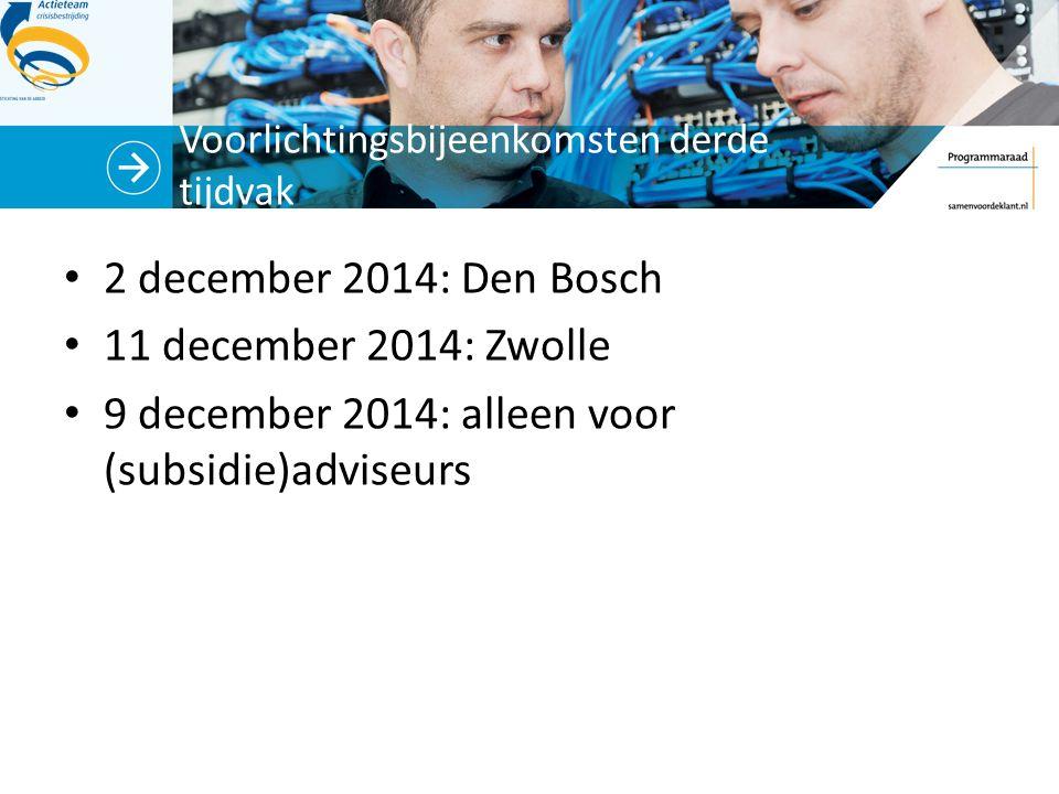 Voorlichtingsbijeenkomsten derde tijdvak 2 december 2014: Den Bosch 11 december 2014: Zwolle 9 december 2014: alleen voor (subsidie)adviseurs