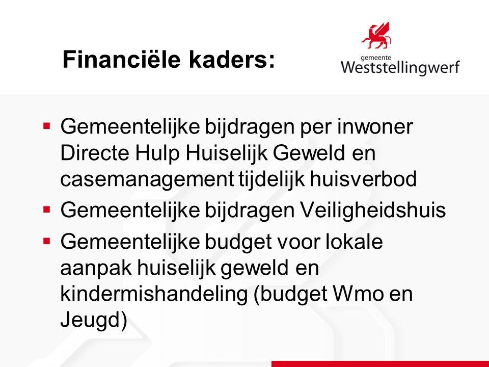  Gemeentelijke bijdragen per inwoner Directe Hulp Huiselijk Geweld en casemanagement tijdelijk huisverbod  Gemeentelijke bijdragen Veiligheidshuis  Gemeentelijke budget voor lokale aanpak huiselijk geweld en kindermishandeling (budget Wmo en Jeugd) Financiële kaders: