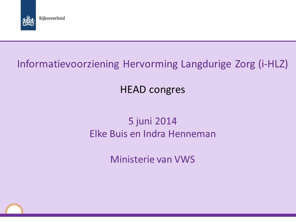 Informatievoorziening Hervorming Langdurige Zorg (i-HLZ) HEAD congres 5 juni 2014 Elke Buis en Indra Henneman Ministerie van VWS