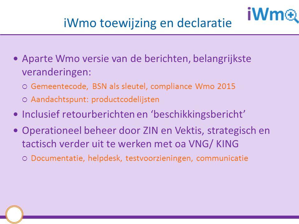 iWmo toewijzing en declaratie Aparte Wmo versie van de berichten, belangrijkste veranderingen:  Gemeentecode, BSN als sleutel, compliance Wmo 2015  Aandachtspunt: productcodelijsten Inclusief retourberichten en 'beschikkingsbericht' Operationeel beheer door ZIN en Vektis, strategisch en tactisch verder uit te werken met oa VNG/ KING  Documentatie, helpdesk, testvoorzieningen, communicatie