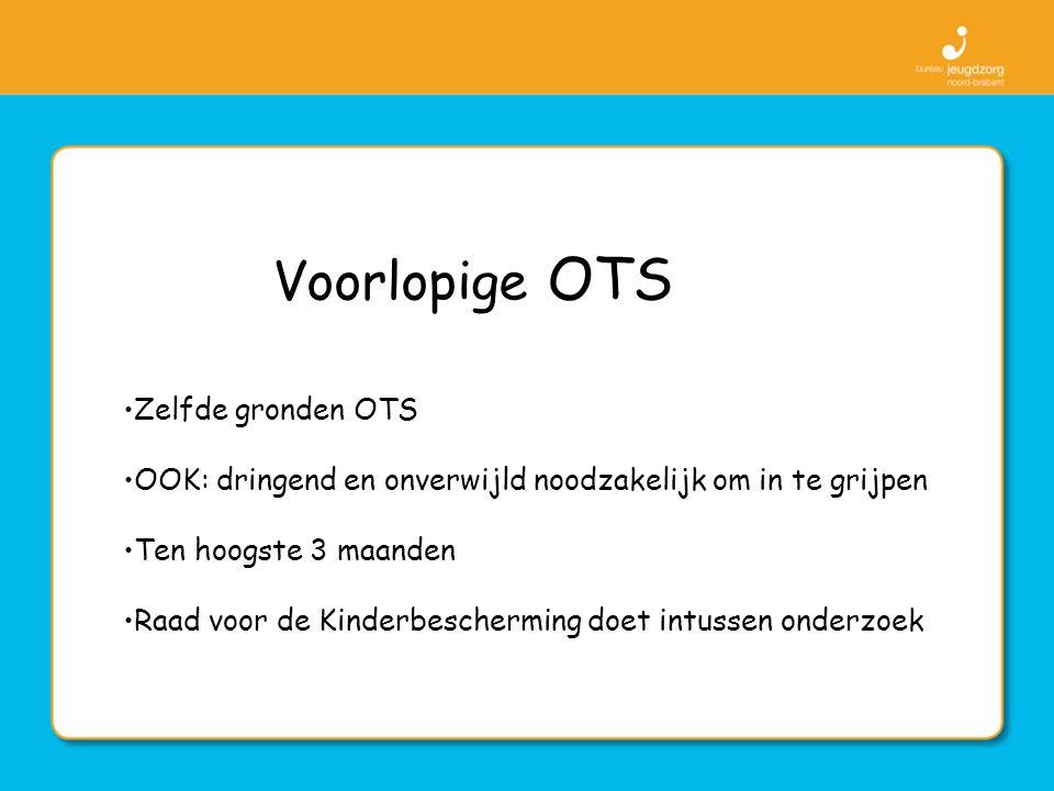 Voorlopige OTS Zelfde gronden OTS OOK: dringend en onverwijld noodzakelijk om in te grijpen Ten hoogste 3 maanden Raad voor de Kinderbescherming doet