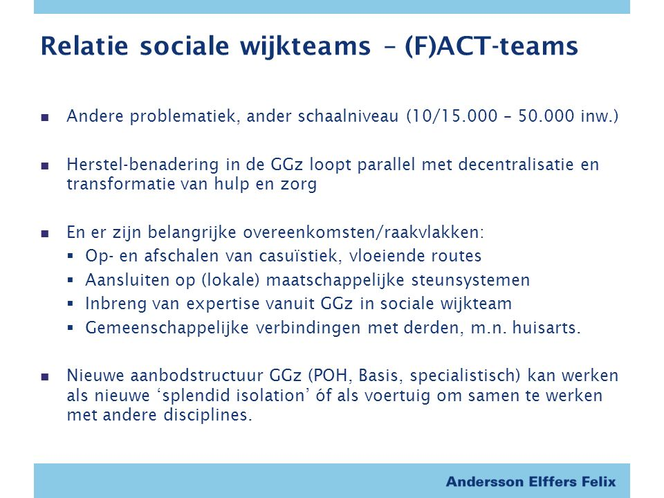 Relatie sociale wijkteams – (F)ACT-teams Andere problematiek, ander schaalniveau (10/15.000 – 50.000 inw.) Herstel-benadering in de GGz loopt parallel met decentralisatie en transformatie van hulp en zorg En er zijn belangrijke overeenkomsten/raakvlakken:  Op- en afschalen van casuïstiek, vloeiende routes  Aansluiten op (lokale) maatschappelijke steunsystemen  Inbreng van expertise vanuit GGz in sociale wijkteam  Gemeenschappelijke verbindingen met derden, m.n.