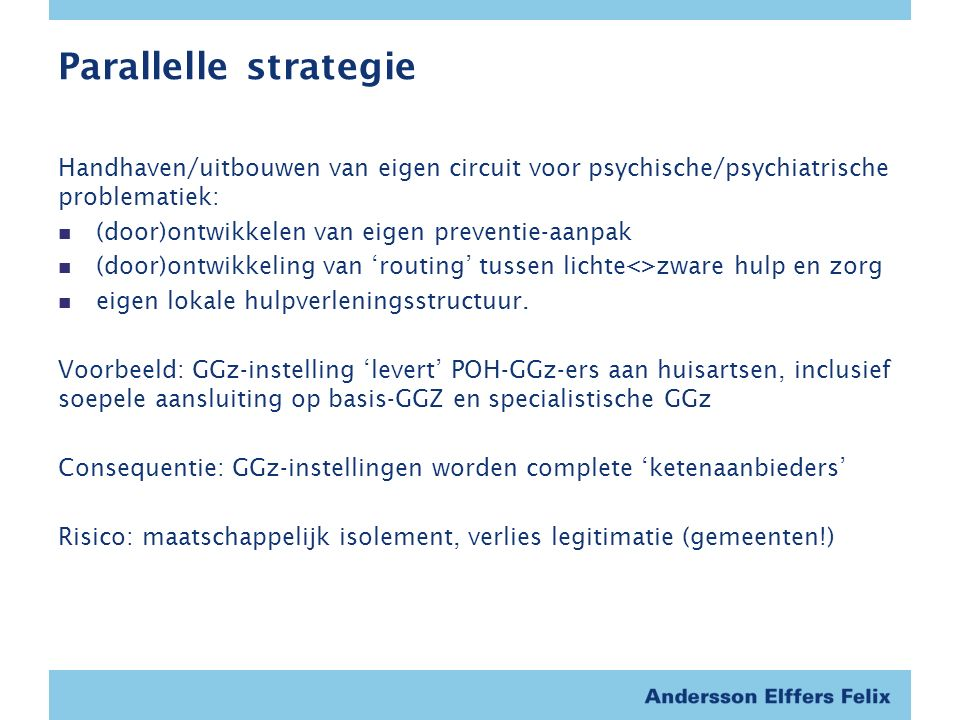 Parallelle strategie Handhaven/uitbouwen van eigen circuit voor psychische/psychiatrische problematiek: (door)ontwikkelen van eigen preventie-aanpak (door)ontwikkeling van 'routing' tussen lichte<>zware hulp en zorg eigen lokale hulpverleningsstructuur.