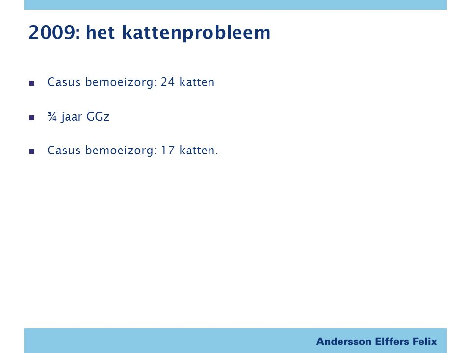 2009: het kattenprobleem Casus bemoeizorg: 24 katten ¾ jaar GGz Casus bemoeizorg: 17 katten.