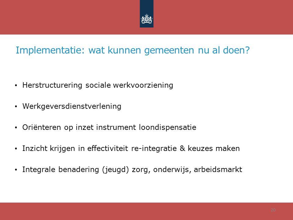 Implementatie: wat kunnen gemeenten nu al doen? Herstructurering sociale werkvoorziening Werkgeversdienstverlening Oriënteren op inzet instrument loon