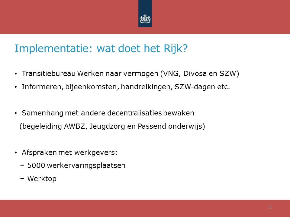 Implementatie: wat doet het Rijk? Transitiebureau Werken naar vermogen (VNG, Divosa en SZW) Informeren, bijeenkomsten, handreikingen, SZW-dagen etc. S