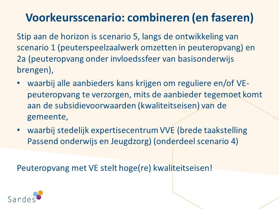 Voorkeursscenario: combineren (en faseren) Stip aan de horizon is scenario 5, langs de ontwikkeling van scenario 1 (peuterspeelzaalwerk omzetten in peuteropvang) en 2a (peuteropvang onder invloedssfeer van basisonderwijs brengen), waarbij alle aanbieders kans krijgen om reguliere en/of VE- peuteropvang te verzorgen, mits de aanbieder tegemoet komt aan de subsidievoorwaarden (kwaliteitseisen) van de gemeente, waarbij stedelijk expertisecentrum VVE (brede taakstelling Passend onderwijs en Jeugdzorg) (onderdeel scenario 4) Peuteropvang met VE stelt hoge(re) kwaliteitseisen!