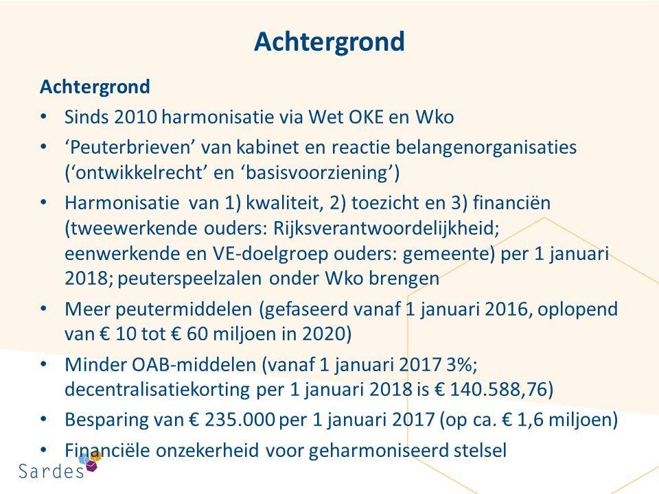 Achtergrond Sinds 2010 harmonisatie via Wet OKE en Wko 'Peuterbrieven' van kabinet en reactie belangenorganisaties ('ontwikkelrecht' en 'basisvoorziening') Harmonisatie van 1) kwaliteit, 2) toezicht en 3) financiën (tweewerkende ouders: Rijksverantwoordelijkheid; eenwerkende en VE-doelgroep ouders: gemeente) per 1 januari 2018; peuterspeelzalen onder Wko brengen Meer peutermiddelen (gefaseerd vanaf 1 januari 2016, oplopend van € 10 tot € 60 miljoen in 2020) Minder OAB-middelen (vanaf 1 januari 2017 3%; decentralisatiekorting per 1 januari 2018 is € 140.588,76) Besparing van € 235.000 per 1 januari 2017 (op ca.