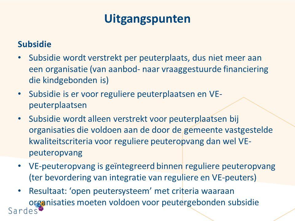 Uitgangspunten Subsidie Subsidie wordt verstrekt per peuterplaats, dus niet meer aan een organisatie (van aanbod- naar vraaggestuurde financiering die kindgebonden is) Subsidie is er voor reguliere peuterplaatsen en VE- peuterplaatsen Subsidie wordt alleen verstrekt voor peuterplaatsen bij organisaties die voldoen aan de door de gemeente vastgestelde kwaliteitscriteria voor reguliere peuteropvang dan wel VE- peuteropvang VE-peuteropvang is geïntegreerd binnen reguliere peuteropvang (ter bevordering van integratie van reguliere en VE-peuters) Resultaat: 'open peutersysteem' met criteria waaraan organisaties moeten voldoen voor peutergebonden subsidie