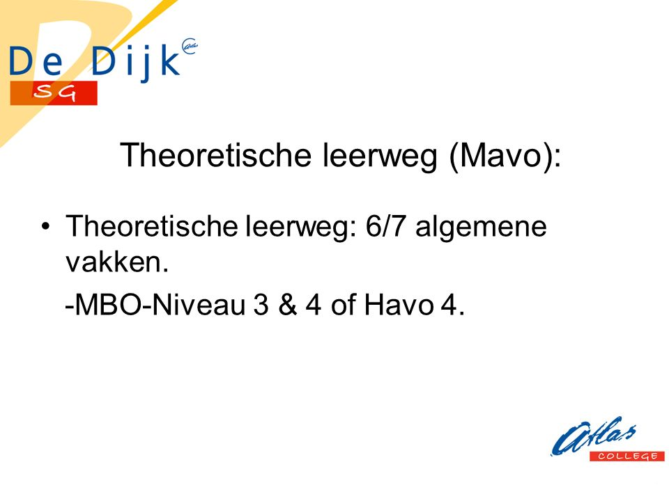 Theoretische leerweg (Mavo): Theoretische leerweg: 6/7 algemene vakken. -MBO-Niveau 3 & 4 of Havo 4.