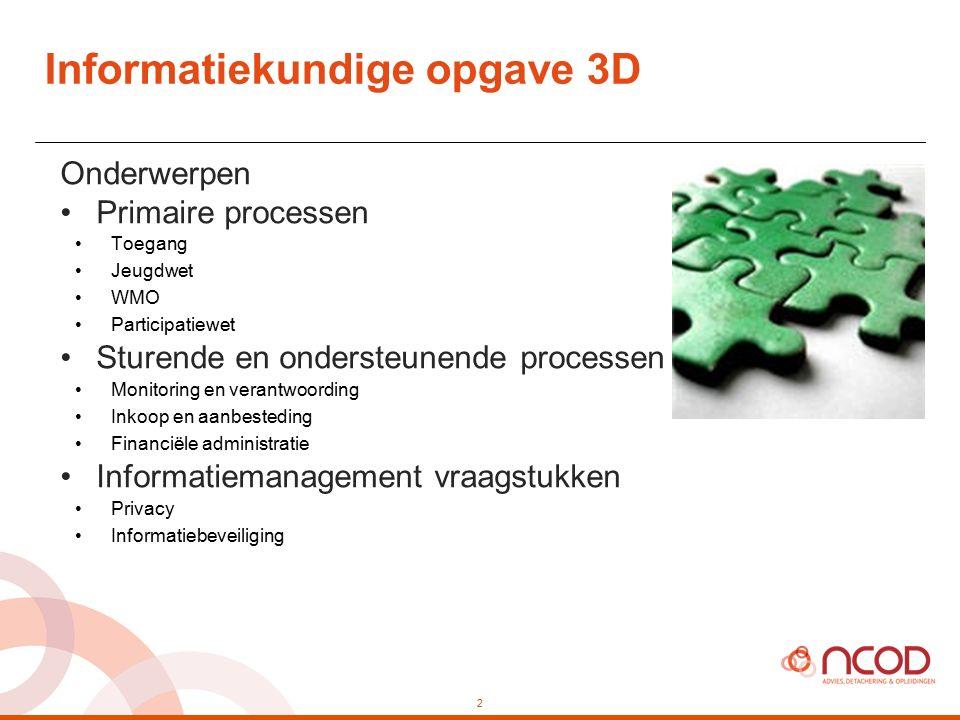 Informatiekundige opgave 3D 2 Onderwerpen Primaire processen Toegang Jeugdwet WMO Participatiewet Sturende en ondersteunende processen Monitoring en v