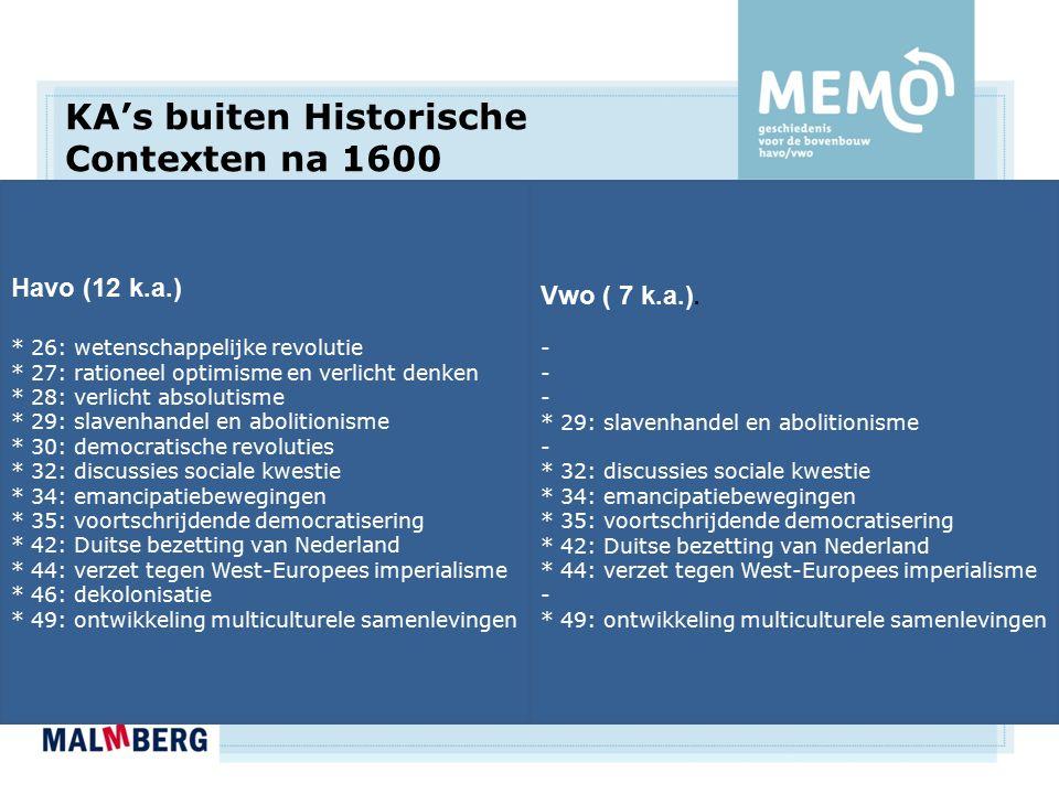 KA's buiten Historische Contexten na 1600 Havo (12 k.a.) * 26: wetenschappelijke revolutie * 27: rationeel optimisme en verlicht denken * 28: verlicht absolutisme * 29: slavenhandel en abolitionisme * 30: democratische revoluties * 32: discussies sociale kwestie * 34: emancipatiebewegingen * 35: voortschrijdende democratisering * 42: Duitse bezetting van Nederland * 44: verzet tegen West-Europees imperialisme * 46: dekolonisatie * 49: ontwikkeling multiculturele samenlevingen Vwo ( 7 k.a.).