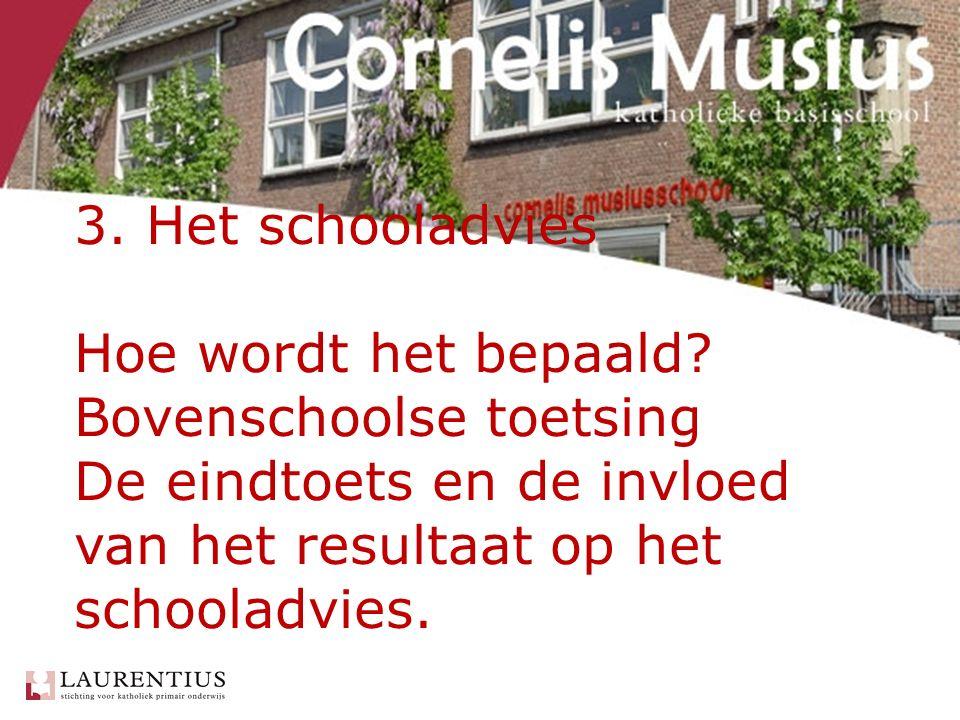 3. Het schooladvies Hoe wordt het bepaald? Bovenschoolse toetsing De eindtoets en de invloed van het resultaat op het schooladvies.