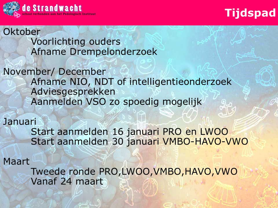 Tijdspad Oktober Voorlichting ouders Afname Drempelonderzoek November/ December Afname NIO, NDT of intelligentieonderzoek Adviesgesprekken Aanmelden V