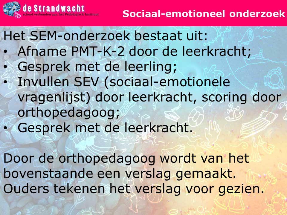 Sociaal-emotioneel onderzoek Het SEM-onderzoek bestaat uit: Afname PMT-K-2 door de leerkracht; Gesprek met de leerling; Invullen SEV (sociaal-emotionele vragenlijst) door leerkracht, scoring door orthopedagoog; Gesprek met de leerkracht.
