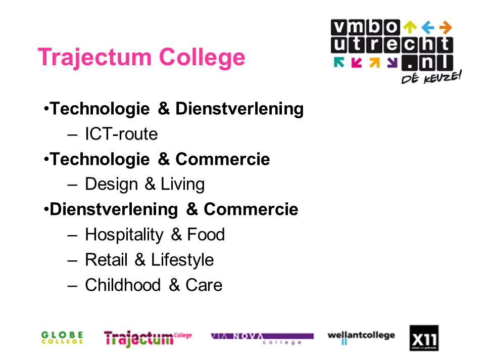 Technologie & Dienstverlening –ICT-route Technologie & Commercie –Design & Living Dienstverlening & Commercie –Hospitality & Food –Retail & Lifestyle –Childhood & Care Trajectum College