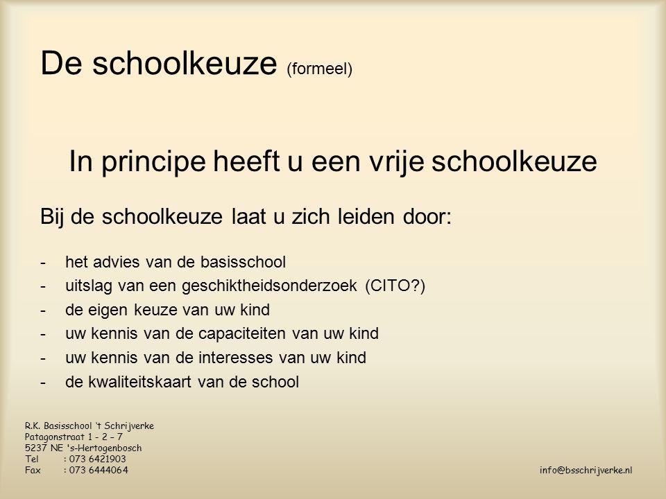 De schoolkeuze (formeel) In principe heeft u een vrije schoolkeuze Bij de schoolkeuze laat u zich leiden door: -het advies van de basisschool -uitslag van een geschiktheidsonderzoek (CITO?) -de eigen keuze van uw kind -uw kennis van de capaciteiten van uw kind -uw kennis van de interesses van uw kind -de kwaliteitskaart van de school R.K.